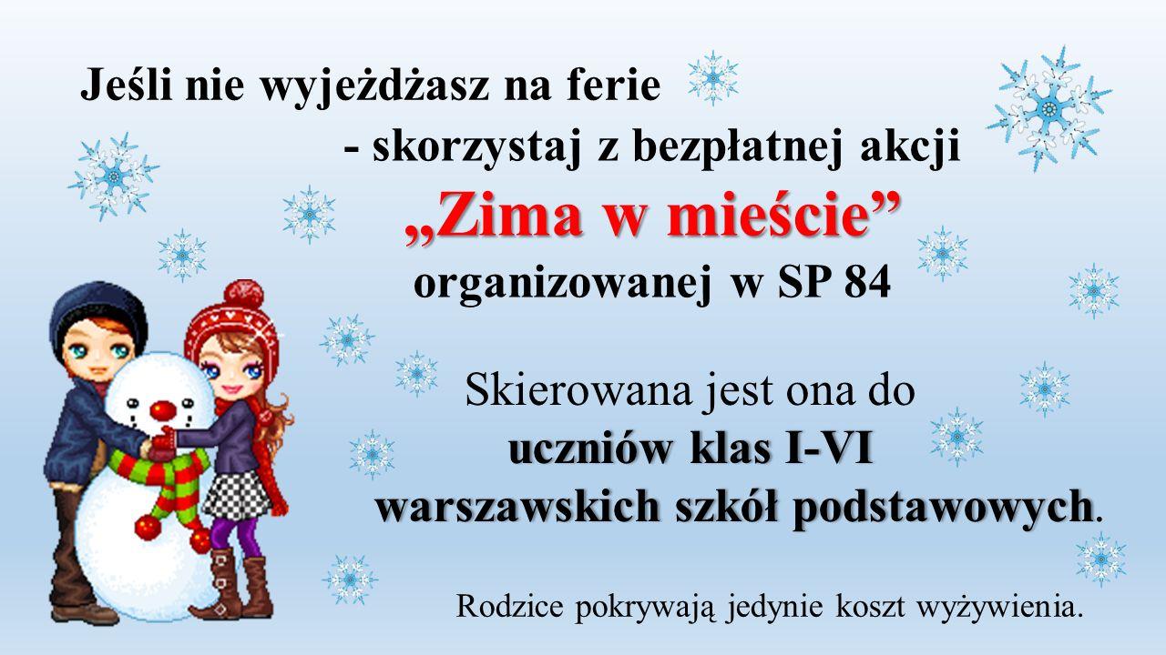"""- skorzystaj z bezpłatnej akcji """"Zima w mieście"""" organizowanej w SP 84 Skierowana jest ona do uczniów klas I-VIuczniów klas I-VI warszawskich szkół po"""