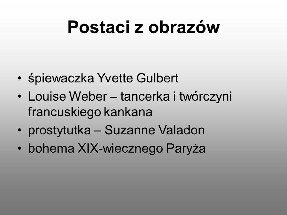 Postaci z obrazów śpiewaczka Yvette Gulbert Louise Weber – tancerka i twórczyni francuskiego kankana prostytutka – Suzanne Valadon bohema XIX-wieczneg