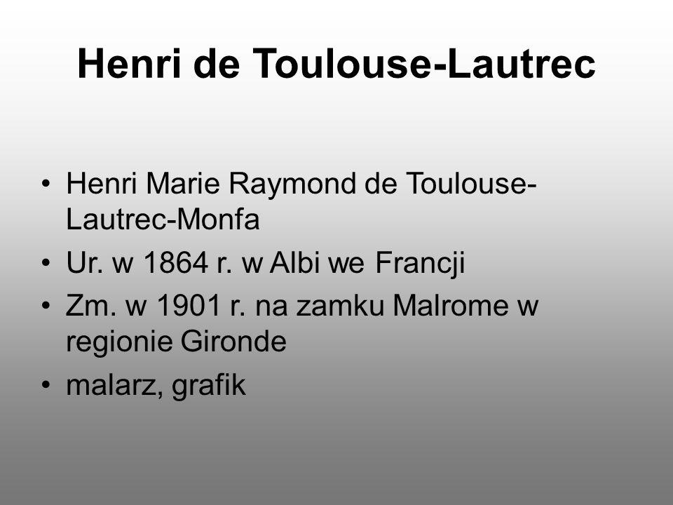 Henri de Toulouse-Lautrec Henri Marie Raymond de Toulouse- Lautrec-Monfa Ur. w 1864 r. w Albi we Francji Zm. w 1901 r. na zamku Malrome w regionie Gir
