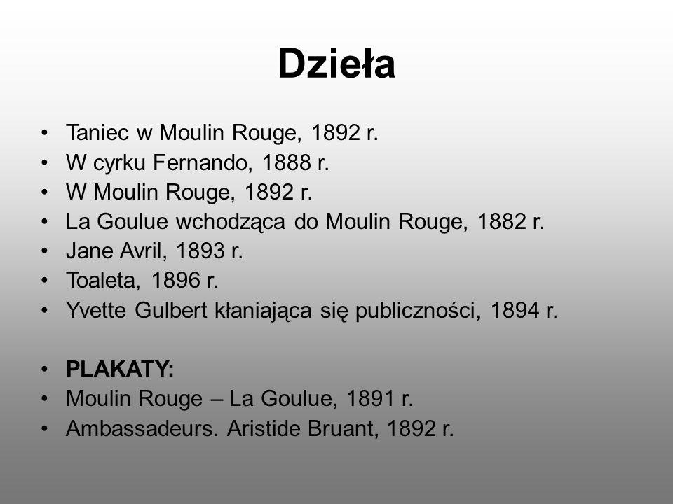 Dzieła Taniec w Moulin Rouge, 1892 r. W cyrku Fernando, 1888 r. W Moulin Rouge, 1892 r. La Goulue wchodząca do Moulin Rouge, 1882 r. Jane Avril, 1893
