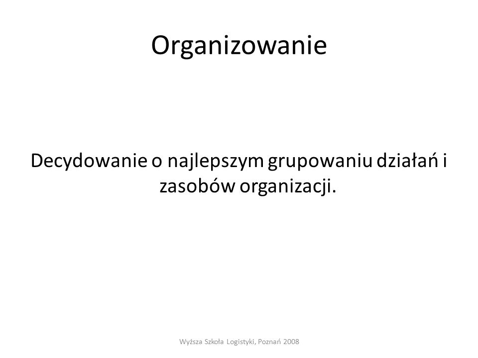 Organizowanie Decydowanie o najlepszym grupowaniu działań i zasobów organizacji.