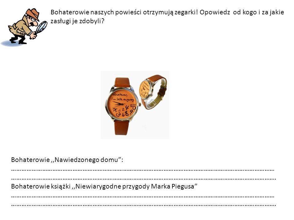 """Bohaterowie naszych powieści otrzymują zegarki! Opowiedz od kogo i za jakie zasługi je zdobyli? Bohaterowie,,Nawiedzonego domu"""": ………………………………………………………"""