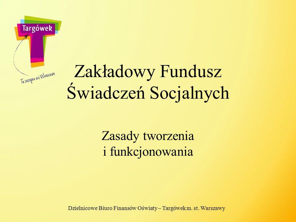 Zakładowy Fundusz Świadczeń Socjalnych Zasady tworzenia i funkcjonowania Dzielnicowe Biuro Finansów Oświaty – Targówek m. st. Warszawy
