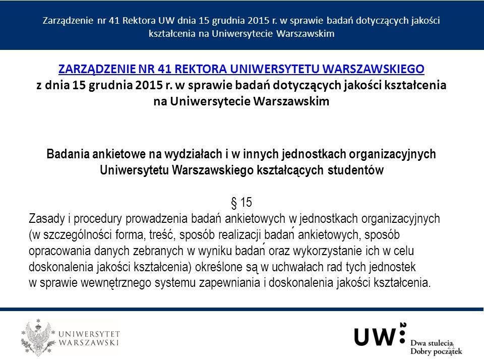 Badania ankietowe na wydziałach i w innych jednostkach organizacyjnych Uniwersytetu Warszawskiego kształcących studentów § 15 Zasady i procedury prowadzenia badań ankietowych w jednostkach organizacyjnych (w szczególności forma, treść, sposób realizacji badan ankietowych, sposób opracowania danych zebranych w wyniku badan oraz wykorzystanie ich w celu doskonalenia jakości kształcenia) określone są w uchwałach rad tych jednostek w sprawie wewnętrznego systemu zapewniania i doskonalenia jakości kształcenia.