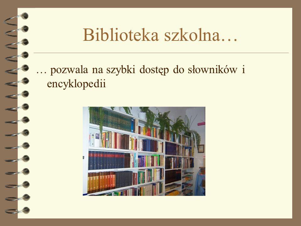 Biblioteka szkolna… … pozwala na szybki dostęp do słowników i encyklopedii