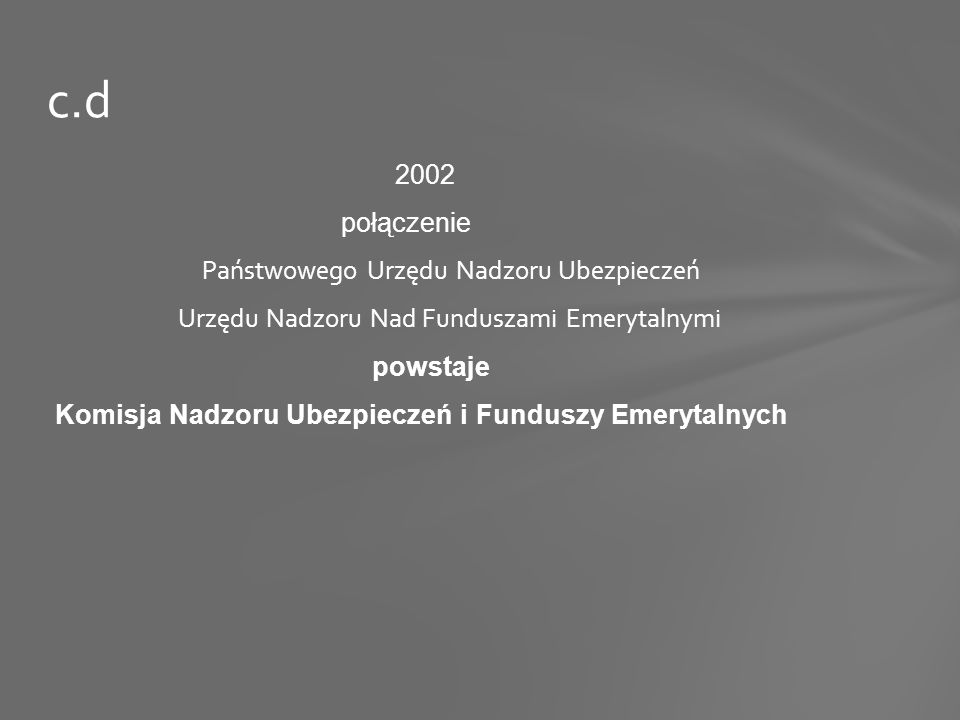 c.d 2002 połączenie Państwowego Urzędu Nadzoru Ubezpieczeń Urzędu Nadzoru Nad Funduszami Emerytalnymi powstaje Komisja Nadzoru Ubezpieczeń i Funduszy