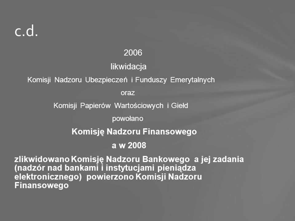 2006 likwidacja Komisji Nadzoru Ubezpieczeń i Funduszy Emerytalnych oraz Komisji Papierów Wartościowych i Giełd powołano Komisję Nadzoru Finansowego a w 2008 zlikwidowano Komisję Nadzoru Bankowego a jej zadania (nadzór nad bankami i instytucjami pieniądza elektronicznego) powierzono Komisji Nadzoru Finansowego c.d.