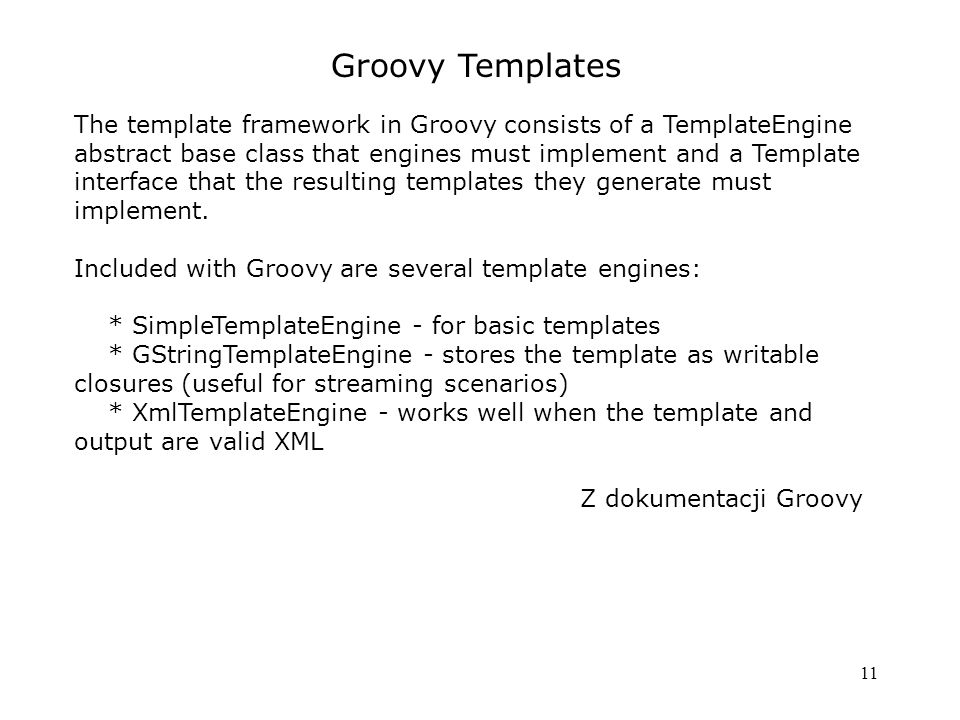 11 Groovy Templates The template framework in Groovy consists of a TemplateEngine abstract base class that engines must implement and a Template interface that the resulting templates they generate must implement.