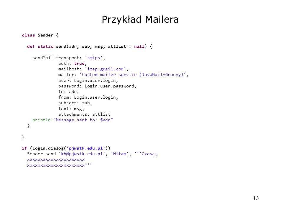 13 Przykład Mailera class Sender { def static send(adr, sub, msg, attlist = null) { sendMail transport: smtps , auth: true, mailhost: imap.gmail.com , mailer: Custom mailer service (JavaMail+Groovy) , user: Login.user.login, password: Login.user.password, to: adr, from: Login.user.login, subject: sub, text: msg, attachments: attlist println Message sent to: $adr } if (Login.dialog( pjwstk.edu.pl )) Sender.send kb@pjwstk.edu.pl , Witam , Czesc, xxxxxxxxxxxxxxxxxxxxxx xxxxxxxxxxxxxxxxxxxxxx