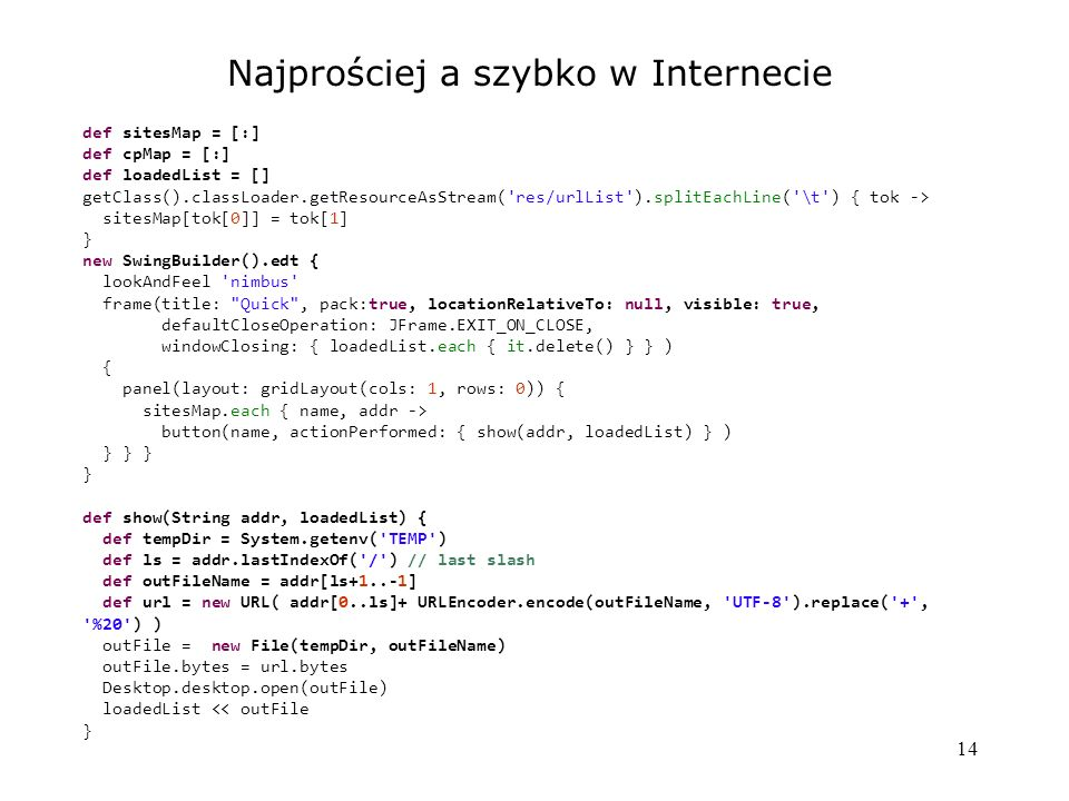 14 Najprościej a szybko w Internecie def sitesMap = [:] def cpMap = [:] def loadedList = [] getClass().classLoader.getResourceAsStream( res/urlList ).splitEachLine( \t ) { tok -> sitesMap[tok[0]] = tok[1] } new SwingBuilder().edt { lookAndFeel nimbus frame(title: Quick , pack:true, locationRelativeTo: null, visible: true, defaultCloseOperation: JFrame.EXIT_ON_CLOSE, windowClosing: { loadedList.each { it.delete() } } ) { panel(layout: gridLayout(cols: 1, rows: 0)) { sitesMap.each { name, addr -> button(name, actionPerformed: { show(addr, loadedList) } ) } } } } def show(String addr, loadedList) { def tempDir = System.getenv( TEMP ) def ls = addr.lastIndexOf( / ) // last slash def outFileName = addr[ls+1..-1] def url = new URL( addr[0..ls]+ URLEncoder.encode(outFileName, UTF-8 ).replace( + , %20 ) ) outFile = new File(tempDir, outFileName) outFile.bytes = url.bytes Desktop.desktop.open(outFile) loadedList << outFile }