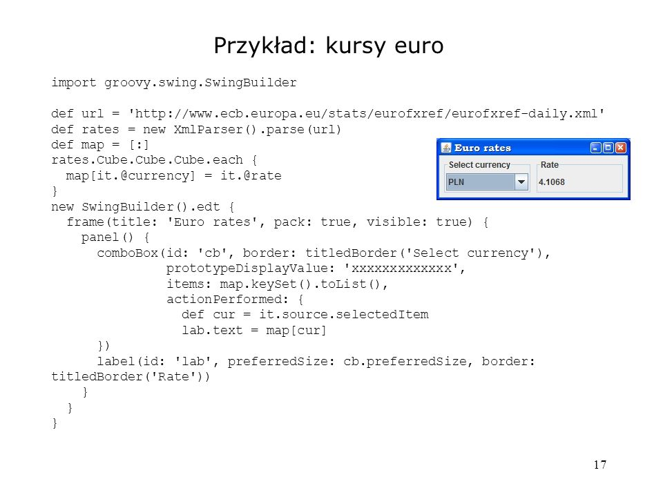 17 Przykład: kursy euro import groovy.swing.SwingBuilder def url = http://www.ecb.europa.eu/stats/eurofxref/eurofxref-daily.xml def rates = new XmlParser().parse(url) def map = [:] rates.Cube.Cube.Cube.each { map[it.@currency] = it.@rate } new SwingBuilder().edt { frame(title: Euro rates , pack: true, visible: true) { panel() { comboBox(id: cb , border: titledBorder( Select currency ), prototypeDisplayValue: xxxxxxxxxxxxx , items: map.keySet().toList(), actionPerformed: { def cur = it.source.selectedItem lab.text = map[cur] }) label(id: lab , preferredSize: cb.preferredSize, border: titledBorder( Rate )) }