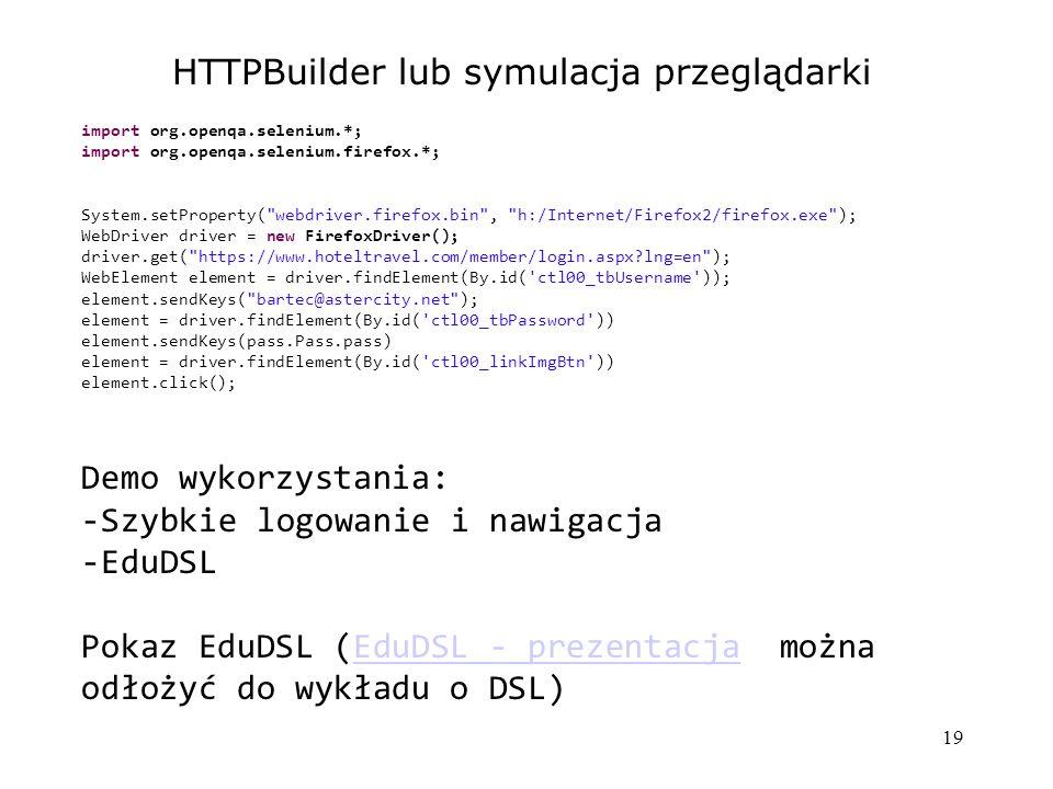 19 HTTPBuilder lub symulacja przeglądarki import org.openqa.selenium.*; import org.openqa.selenium.firefox.*; System.setProperty( webdriver.firefox.bin , h:/Internet/Firefox2/firefox.exe ); WebDriver driver = new FirefoxDriver(); driver.get( https://www.hoteltravel.com/member/login.aspx lng=en ); WebElement element = driver.findElement(By.id( ctl00_tbUsername )); element.sendKeys( bartec@astercity.net ); element = driver.findElement(By.id( ctl00_tbPassword )) element.sendKeys(pass.Pass.pass) element = driver.findElement(By.id( ctl00_linkImgBtn )) element.click(); Demo wykorzystania: -Szybkie logowanie i nawigacja -EduDSL Pokaz EduDSL (EduDSL - prezentacja można odłożyć do wykładu o DSL)EduDSL - prezentacja