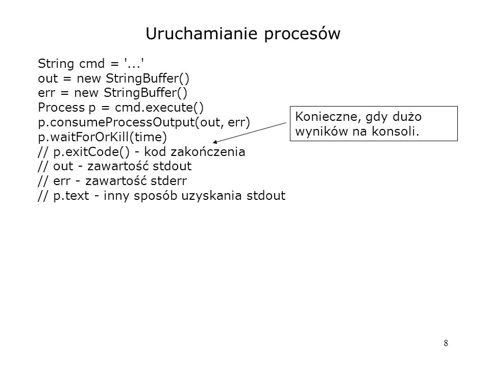 8 Uruchamianie procesów String cmd = '...' out = new StringBuffer() err = new StringBuffer() Process p = cmd.execute() p.consumeProcessOutput(out, err