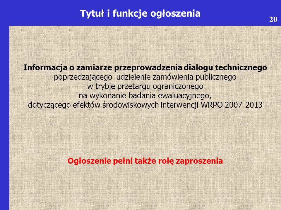Informacja o zamiarze przeprowadzenia dialogu technicznego poprzedzającego udzielenie zamówienia publicznego w trybie przetargu ograniczonego na wykonanie badania ewaluacyjnego, dotyczącego efektów środowiskowych interwencji WRPO 2007-2013 Ogłoszenie pełni także rolę zaproszenia Tytuł i funkcje ogłoszenia 20