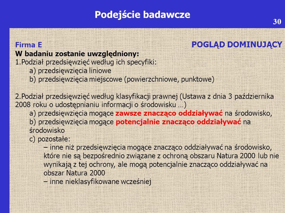 6 Podejście badawcze Firma E POGLĄD DOMINUJĄCY W badaniu zostanie uwzględniony: 1.Podział przedsięwzięć według ich specyfiki: a) przedsięwzięcia liniowe b) przedsięwzięcia miejscowe (powierzchniowe, punktowe) 2.Podział przedsięwzięć według klasyfikacji prawnej (Ustawa z dnia 3 października 2008 roku o udostępnianiu informacji o środowisku …) a) przedsięwzięcia mogące zawsze znacząco oddziaływać na środowisko, b) przedsięwzięcia mogące potencjalnie znacząco oddziaływać na środowisko c) pozostałe: – inne niż przedsięwzięcia mogące znacząco oddziaływać na środowisko, które nie są bezpośrednio związane z ochroną obszaru Natura 2000 lub nie wynikają z tej ochrony, ale mogą potencjalnie znacząco oddziaływać na obszar Natura 2000 – inne nieklasyfikowane wcześniej 30