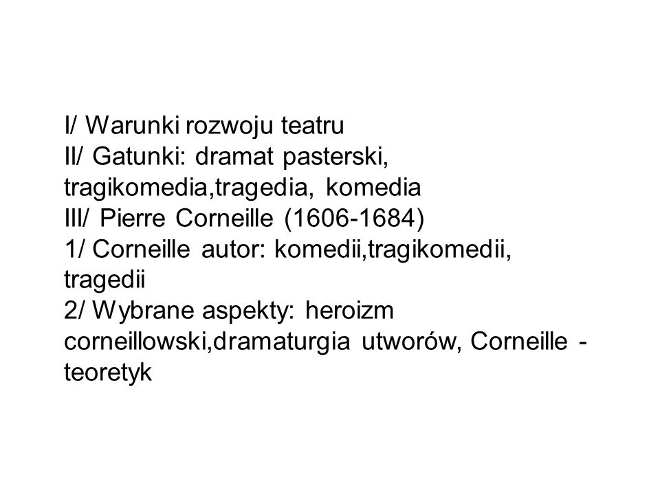 I/ Warunki rozwoju teatru II/ Gatunki: dramat pasterski, tragikomedia,tragedia, komedia III/ Pierre Corneille (1606-1684) 1/ Corneille autor: komedii,