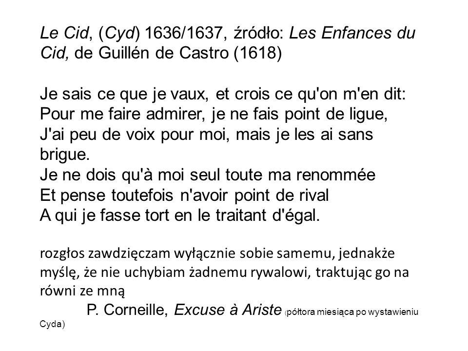 Le Cid, (Cyd) 1636/1637, źródło: Les Enfances du Cid, de Guillén de Castro (1618) Je sais ce que je vaux, et crois ce qu on m en dit: Pour me faire admirer, je ne fais point de ligue, J ai peu de voix pour moi, mais je les ai sans brigue.