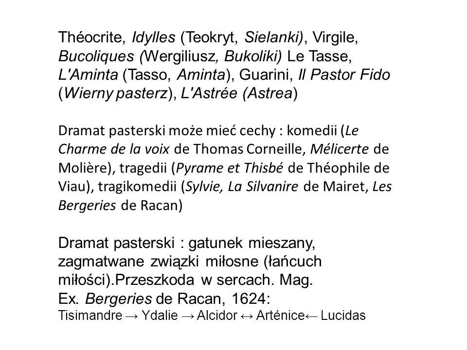 Théocrite, Idylles (Teokryt, Sielanki), Virgile, Bucoliques (Wergiliusz, Bukoliki) Le Tasse, L Aminta (Tasso, Aminta), Guarini, Il Pastor Fido (Wierny pasterz), L Astrée (Astrea) Dramat pasterski może mieć cechy : komedii (Le Charme de la voix de Thomas Corneille, Mélicerte de Molière), tragedii (Pyrame et Thisbé de Théophile de Viau), tragikomedii (Sylvie, La Silvanire de Mairet, Les Bergeries de Racan) Dramat pasterski : gatunek mieszany, zagmatwane związki miłosne (łańcuch miłości).Przeszkoda w sercach.