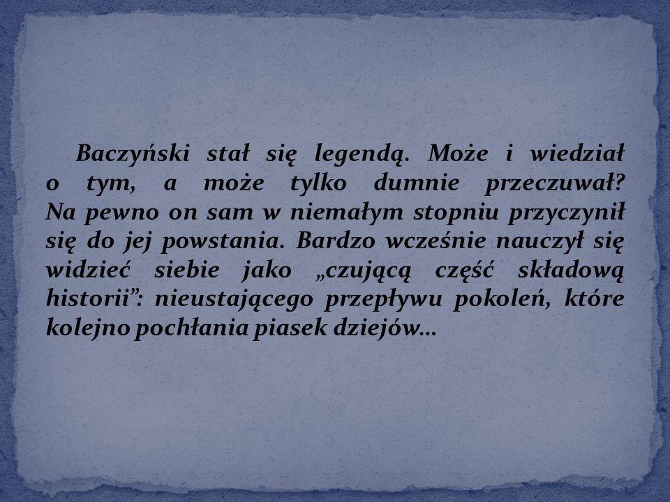 Baczyński stał się legendą. Może i wiedział o tym, a może tylko dumnie przeczuwał.