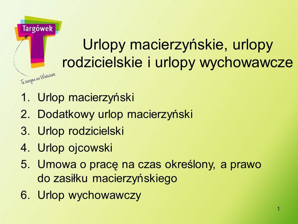 Urlopy macierzyńskie, urlopy rodzicielskie i urlopy wychowawcze 1.Urlop macierzyński 2.Dodatkowy urlop macierzyński 3.Urlop rodzicielski 4.Urlop ojcow