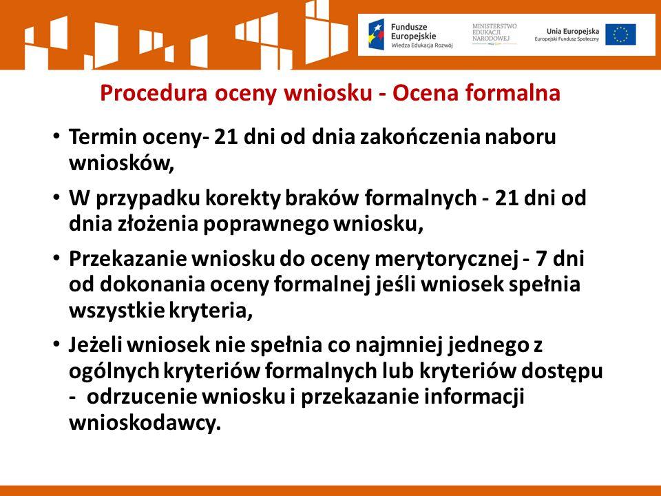 Procedura oceny wniosku - Ocena formalna Termin oceny- 21 dni od dnia zakończenia naboru wniosków, W przypadku korekty braków formalnych - 21 dni od dnia złożenia poprawnego wniosku, Przekazanie wniosku do oceny merytorycznej - 7 dni od dokonania oceny formalnej jeśli wniosek spełnia wszystkie kryteria, Jeżeli wniosek nie spełnia co najmniej jednego z ogólnych kryteriów formalnych lub kryteriów dostępu - odrzucenie wniosku i przekazanie informacji wnioskodawcy.