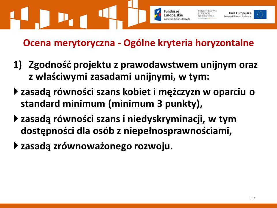 Ocena merytoryczna - Ogólne kryteria horyzontalne 1)Zgodność projektu z prawodawstwem unijnym oraz z właściwymi zasadami unijnymi, w tym:  zasadą równości szans kobiet i mężczyzn w oparciu o standard minimum (minimum 3 punkty),  zasadą równości szans i niedyskryminacji, w tym dostępności dla osób z niepełnosprawnościami,  zasadą zrównoważonego rozwoju.
