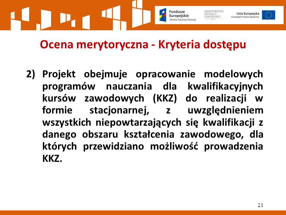 Ocena merytoryczna - Kryteria dostępu 2)Projekt obejmuje opracowanie modelowych programów nauczania dla kwalifikacyjnych kursów zawodowych (KKZ) do realizacji w formie stacjonarnej, z uwzględnieniem wszystkich niepowtarzających się kwalifikacji z danego obszaru kształcenia zawodowego, dla których przewidziano możliwość prowadzenia KKZ.