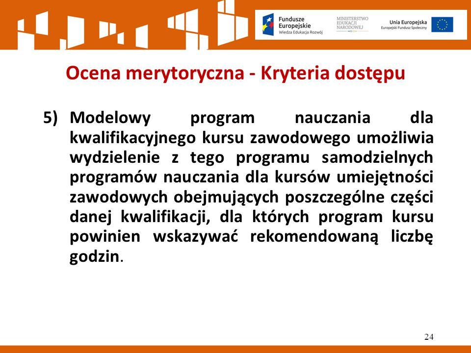 Ocena merytoryczna - Kryteria dostępu 5)Modelowy program nauczania dla kwalifikacyjnego kursu zawodowego umożliwia wydzielenie z tego programu samodzielnych programów nauczania dla kursów umiejętności zawodowych obejmujących poszczególne części danej kwalifikacji, dla których program kursu powinien wskazywać rekomendowaną liczbę godzin.