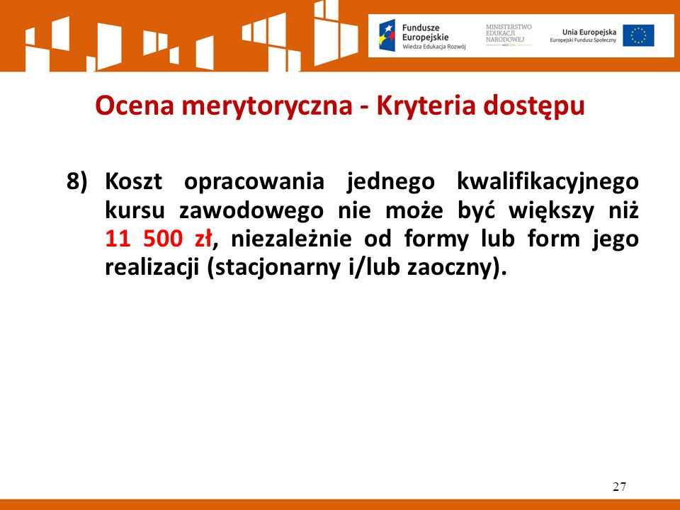 Ocena merytoryczna - Kryteria dostępu 8)Koszt opracowania jednego kwalifikacyjnego kursu zawodowego nie może być większy niż 11 500 zł, niezależnie od formy lub form jego realizacji (stacjonarny i/lub zaoczny).