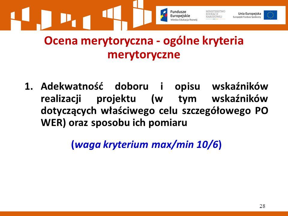 Ocena merytoryczna - ogólne kryteria merytoryczne 1.Adekwatność doboru i opisu wskaźników realizacji projektu (w tym wskaźników dotyczących właściwego celu szczegółowego PO WER) oraz sposobu ich pomiaru (waga kryterium max/min 10/6) 28