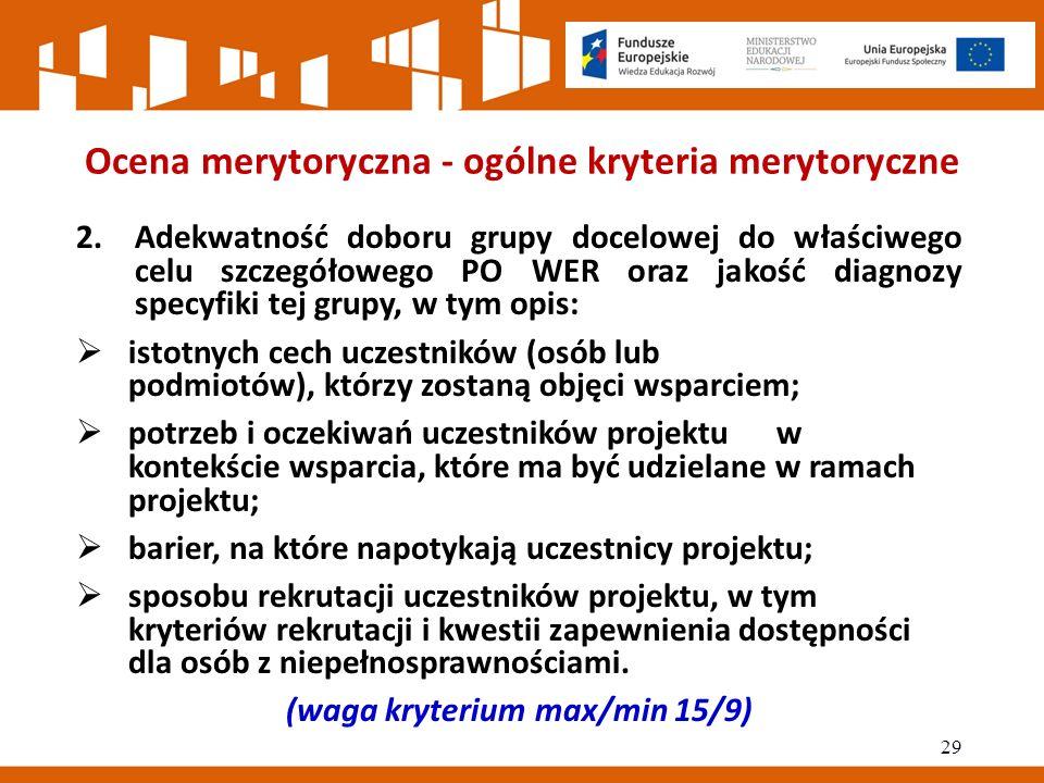 Ocena merytoryczna - ogólne kryteria merytoryczne 2.Adekwatność doboru grupy docelowej do właściwego celu szczegółowego PO WER oraz jakość diagnozy specyfiki tej grupy, w tym opis:  istotnych cech uczestników (osób lub podmiotów), którzy zostaną objęci wsparciem;  potrzeb i oczekiwań uczestników projektu w kontekście wsparcia, które ma być udzielane w ramach projektu;  barier, na które napotykają uczestnicy projektu;  sposobu rekrutacji uczestników projektu, w tym kryteriów rekrutacji i kwestii zapewnienia dostępności dla osób z niepełnosprawnościami.