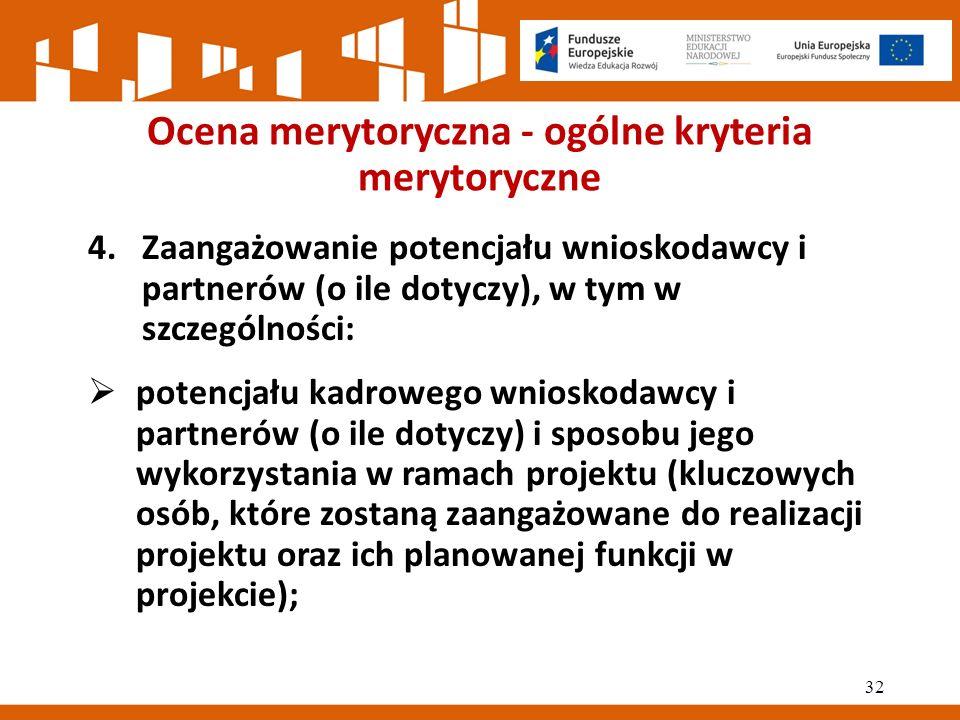 Ocena merytoryczna - ogólne kryteria merytoryczne 4.Zaangażowanie potencjału wnioskodawcy i partnerów (o ile dotyczy), w tym w szczególności:  potencjału kadrowego wnioskodawcy i partnerów (o ile dotyczy) i sposobu jego wykorzystania w ramach projektu (kluczowych osób, które zostaną zaangażowane do realizacji projektu oraz ich planowanej funkcji w projekcie); 32