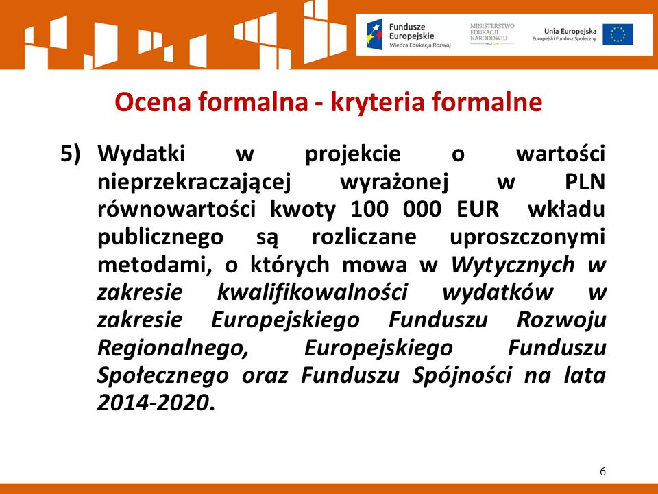 Ocena formalna - kryteria formalne 5)Wydatki w projekcie o wartości nieprzekraczającej wyrażonej w PLN równowartości kwoty 100 000 EUR wkładu publicznego są rozliczane uproszczonymi metodami, o których mowa w Wytycznych w zakresie kwalifikowalności wydatków w zakresie Europejskiego Funduszu Rozwoju Regionalnego, Europejskiego Funduszu Społecznego oraz Funduszu Spójności na lata 2014‐2020.