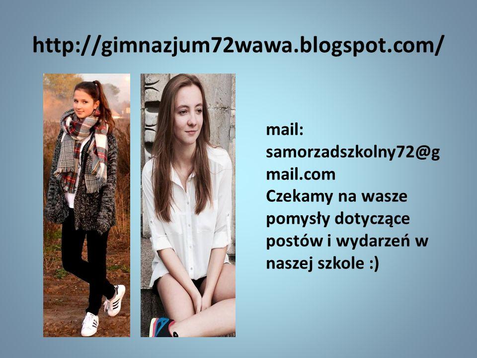 http://gimnazjum72wawa.blogspot.com/ mail: samorzadszkolny72@g mail.com Czekamy na wasze pomysły dotyczące postów i wydarzeń w naszej szkole :)