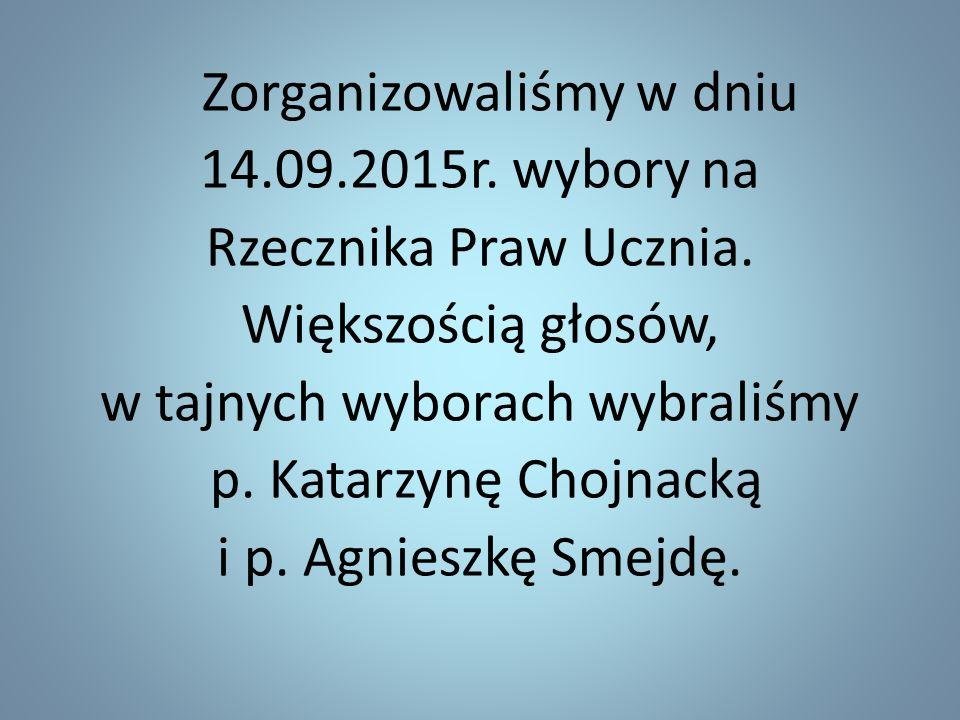 Zorganizowaliśmy w dniu 14.09.2015r. wybory na Rzecznika Praw Ucznia. Większością głosów, w tajnych wyborach wybraliśmy p. Katarzynę Chojnacką i p. Ag