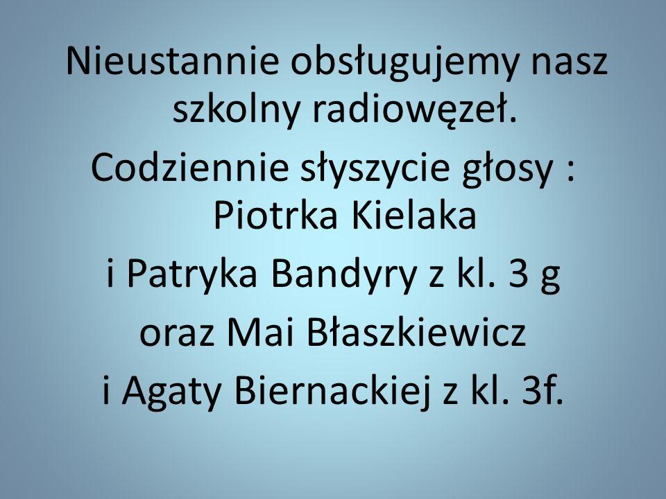 Nieustannie obsługujemy nasz szkolny radiowęzeł. Codziennie słyszycie głosy : Piotrka Kielaka i Patryka Bandyry z kl. 3 g oraz Mai Błaszkiewicz i Agat