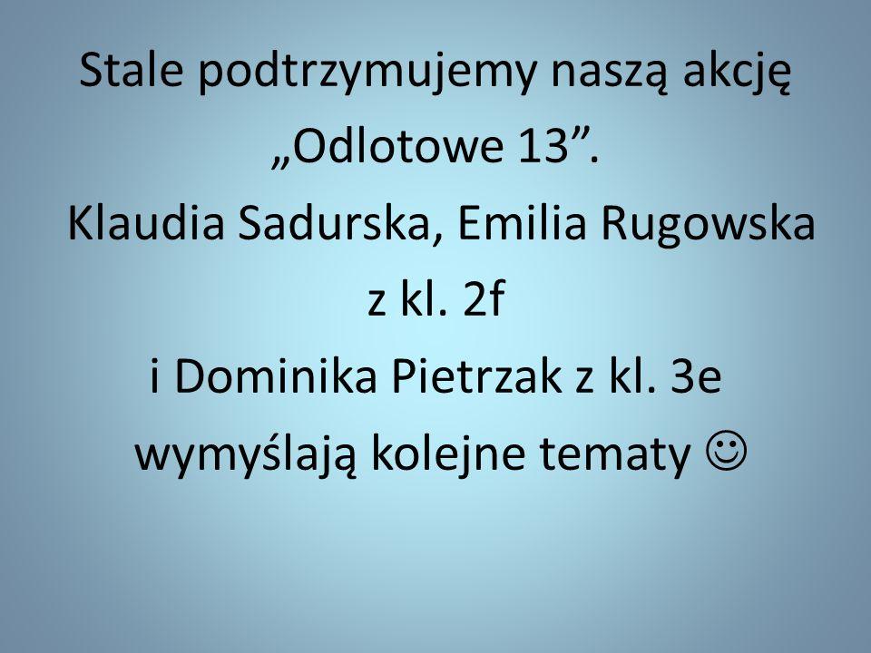 """Stale podtrzymujemy naszą akcję """"Odlotowe 13"""". Klaudia Sadurska, Emilia Rugowska z kl. 2f i Dominika Pietrzak z kl. 3e wymyślają kolejne tematy"""