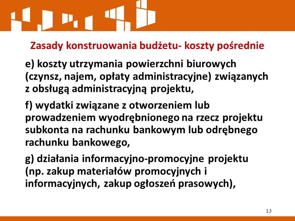 Zasady konstruowania budżetu- koszty pośrednie e) koszty utrzymania powierzchni biurowych (czynsz, najem, opłaty administracyjne) związanych z obsługą administracyjną projektu, f) wydatki związane z otworzeniem lub prowadzeniem wyodrębnionego na rzecz projektu subkonta na rachunku bankowym lub odrębnego rachunku bankowego, g) działania informacyjno-promocyjne projektu (np.