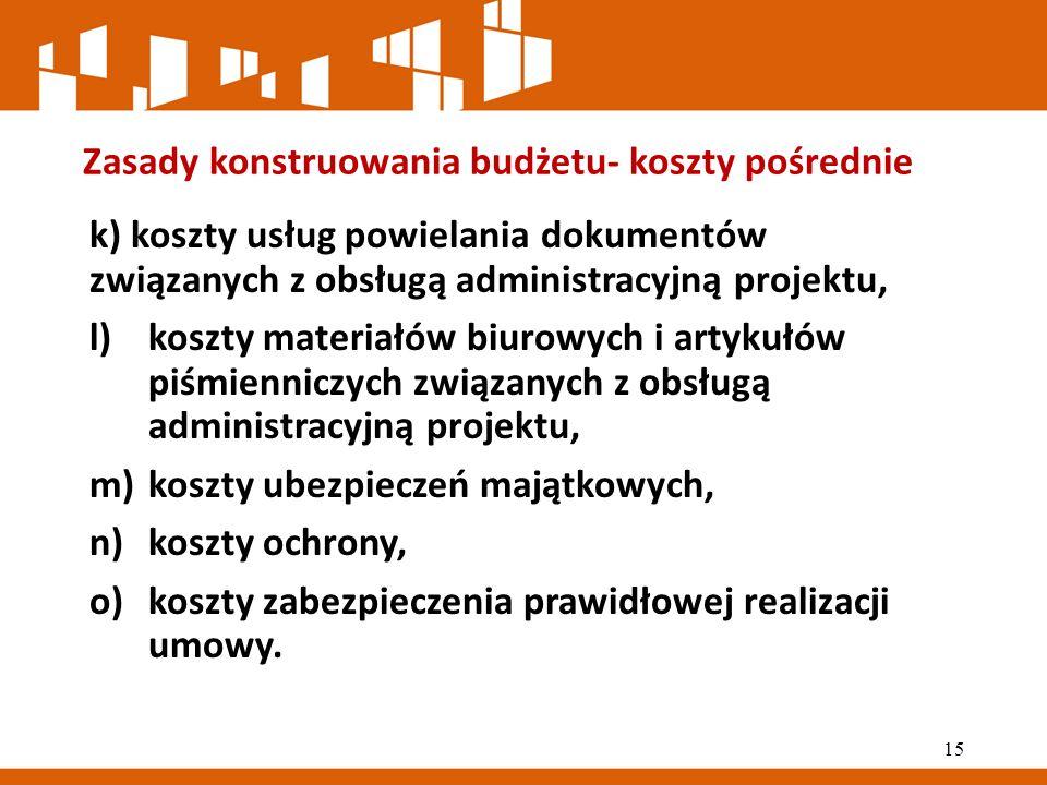 Zasady konstruowania budżetu- koszty pośrednie k) koszty usług powielania dokumentów związanych z obsługą administracyjną projektu, l)koszty materiałów biurowych i artykułów piśmienniczych związanych z obsługą administracyjną projektu, m)koszty ubezpieczeń majątkowych, n)koszty ochrony, o)koszty zabezpieczenia prawidłowej realizacji umowy.