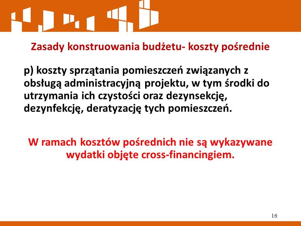 Zasady konstruowania budżetu- koszty pośrednie p) koszty sprzątania pomieszczeń związanych z obsługą administracyjną projektu, w tym środki do utrzymania ich czystości oraz dezynsekcję, dezynfekcję, deratyzację tych pomieszczeń.