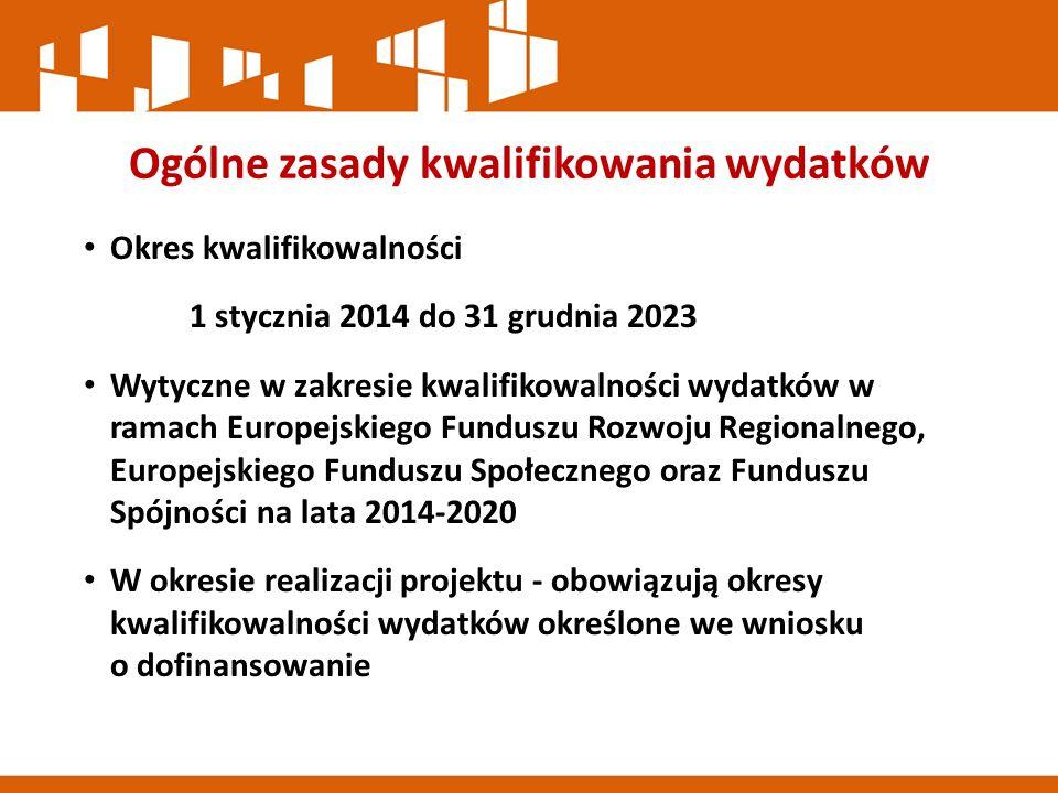 Ogólne zasady kwalifikowania wydatków Okres kwalifikowalności 1 stycznia 2014 do 31 grudnia 2023 Wytyczne w zakresie kwalifikowalności wydatków w ramach Europejskiego Funduszu Rozwoju Regionalnego, Europejskiego Funduszu Społecznego oraz Funduszu Spójności na lata 2014-2020 W okresie realizacji projektu - obowiązują okresy kwalifikowalności wydatków określone we wniosku o dofinansowanie
