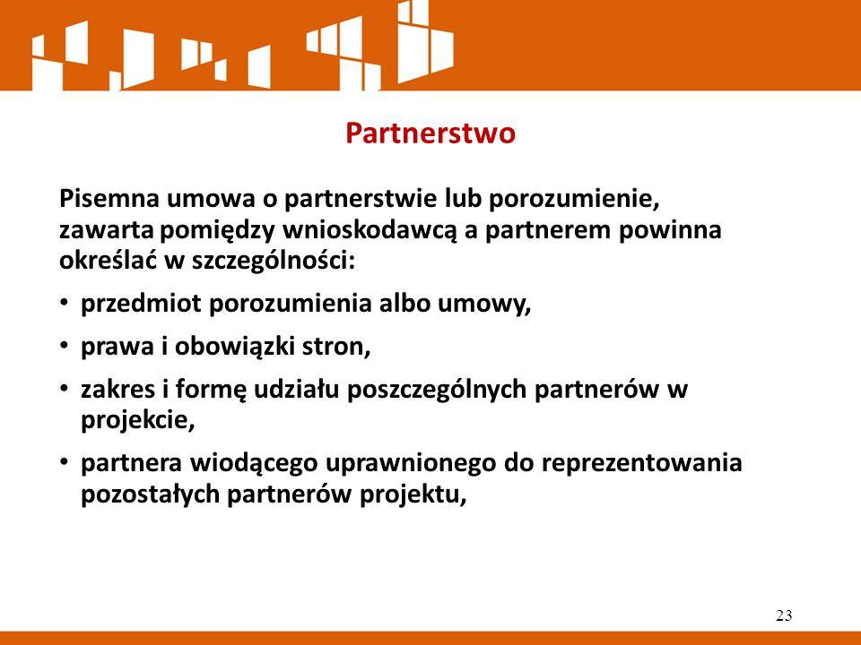 Partnerstwo Pisemna umowa o partnerstwie lub porozumienie, zawarta pomiędzy wnioskodawcą a partnerem powinna określać w szczególności: przedmiot porozumienia albo umowy, prawa i obowiązki stron, zakres i formę udziału poszczególnych partnerów w projekcie, partnera wiodącego uprawnionego do reprezentowania pozostałych partnerów projektu, 23