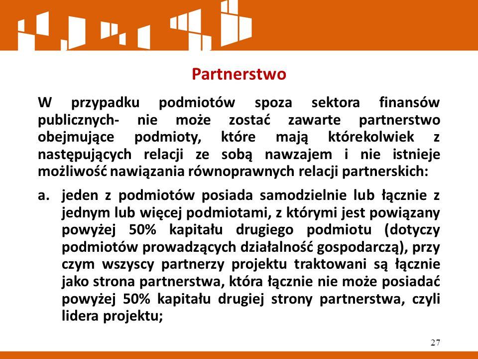 Partnerstwo W przypadku podmiotów spoza sektora finansów publicznych- nie może zostać zawarte partnerstwo obejmujące podmioty, które mają którekolwiek z następujących relacji ze sobą nawzajem i nie istnieje możliwość nawiązania równoprawnych relacji partnerskich: a.jeden z podmiotów posiada samodzielnie lub łącznie z jednym lub więcej podmiotami, z którymi jest powiązany powyżej 50% kapitału drugiego podmiotu (dotyczy podmiotów prowadzących działalność gospodarczą), przy czym wszyscy partnerzy projektu traktowani są łącznie jako strona partnerstwa, która łącznie nie może posiadać powyżej 50% kapitału drugiej strony partnerstwa, czyli lidera projektu; 27
