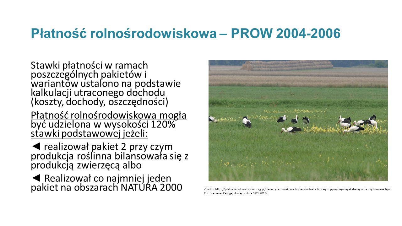Płatność rolnośrodowiskowa – PROW 2004-2006 Stawki płatności w ramach poszczególnych pakietów i wariantów ustalono na podstawie kalkulacji utraconego dochodu (koszty, dochody, oszczędności) Płatność rolnośrodowiskowa mogła być udzielona w wysokości 120% stawki podstawowej jeżeli: ◄ realizował pakiet 2 przy czym produkcja roślinna bilansowała się z produkcją zwierzęcą albo ◄ Realizował co najmniej jeden pakiet na obszarach NATURA 2000 Żródło: http://ptaki-rolnictwo.bocian.org.pl/ Tereny żerowiskowe bocianów białych obejmują najczęściej ekstensywnie użytkowane łąki.