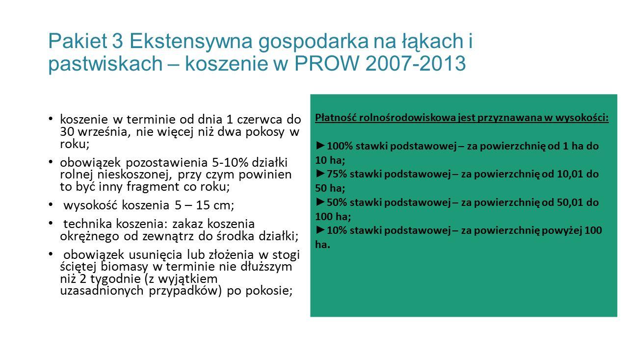 Pakiet 3 Ekstensywna gospodarka na łąkach i pastwiskach – koszenie w PROW 2007-2013 koszenie w terminie od dnia 1 czerwca do 30 września, nie więcej niż dwa pokosy w roku; obowiązek pozostawienia 5-10% działki rolnej nieskoszonej, przy czym powinien to być inny fragment co roku; wysokość koszenia 5 – 15 cm; technika koszenia: zakaz koszenia okrężnego od zewnątrz do środka działki; obowiązek usunięcia lub złożenia w stogi ściętej biomasy w terminie nie dłuższym niż 2 tygodnie (z wyjątkiem uzasadnionych przypadków) po pokosie; Płatność rolnośrodowiskowa jest przyznawana w wysokości: ► 100% stawki podstawowej – za powierzchnię od 1 ha do 10 ha; ► 75% stawki podstawowej – za powierzchnię od 10,01 do 50 ha; ► 50% stawki podstawowej – za powierzchnię od 50,01 do 100 ha; ► 10% stawki podstawowej – za powierzchnię powyżej 100 ha.