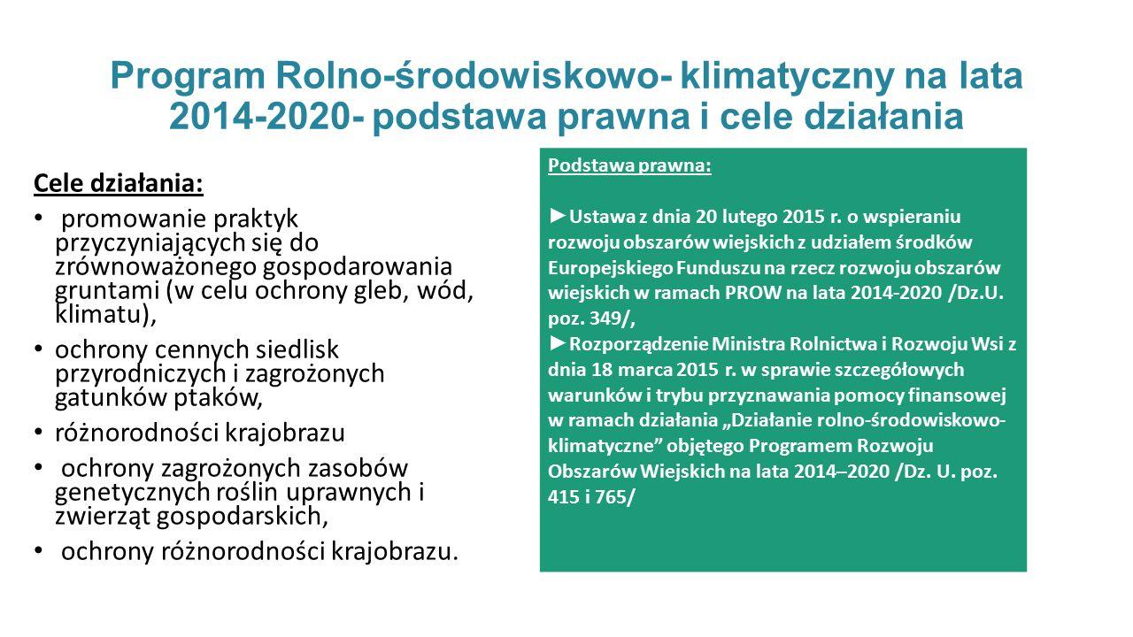 Program Rolno-środowiskowo- klimatyczny na lata 2014-2020- podstawa prawna i cele działania Cele działania: promowanie praktyk przyczyniających się do zrównoważonego gospodarowania gruntami (w celu ochrony gleb, wód, klimatu), ochrony cennych siedlisk przyrodniczych i zagrożonych gatunków ptaków, różnorodności krajobrazu ochrony zagrożonych zasobów genetycznych roślin uprawnych i zwierząt gospodarskich, ochrony różnorodności krajobrazu.