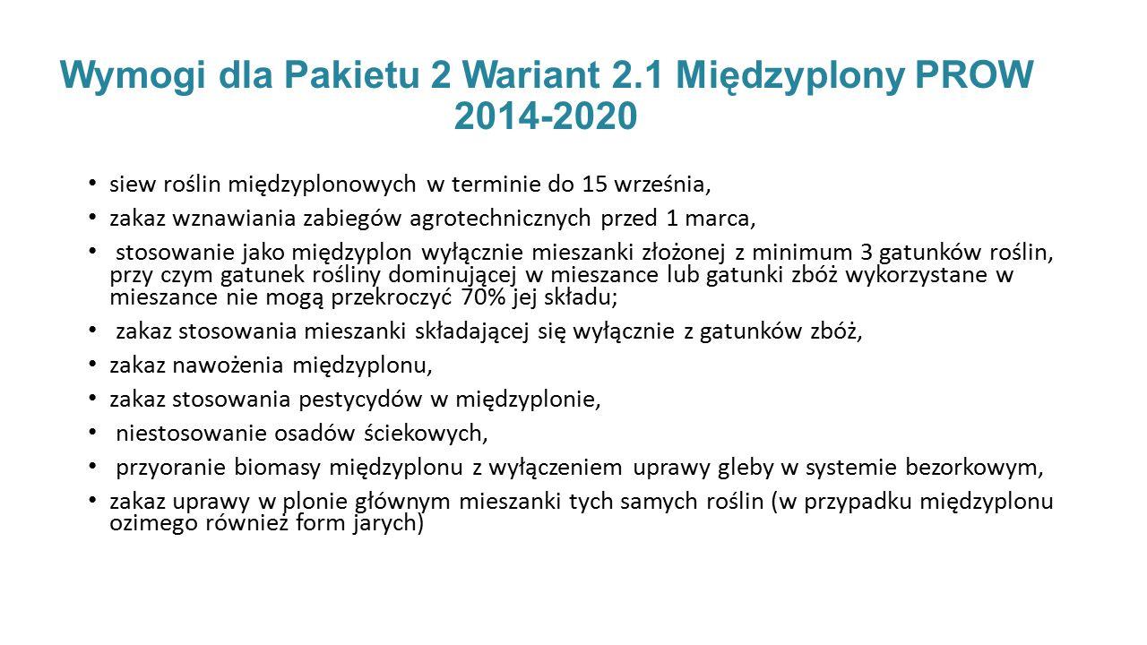 Wymogi dla Pakietu 2 Wariant 2.1 Międzyplony PROW 2014-2020 siew roślin międzyplonowych w terminie do 15 września, zakaz wznawiania zabiegów agrotechnicznych przed 1 marca, stosowanie jako międzyplon wyłącznie mieszanki złożonej z minimum 3 gatunków roślin, przy czym gatunek rośliny dominującej w mieszance lub gatunki zbóż wykorzystane w mieszance nie mogą przekroczyć 70% jej składu; zakaz stosowania mieszanki składającej się wyłącznie z gatunków zbóż, zakaz nawożenia międzyplonu, zakaz stosowania pestycydów w międzyplonie, niestosowanie osadów ściekowych, przyoranie biomasy międzyplonu z wyłączeniem uprawy gleby w systemie bezorkowym, zakaz uprawy w plonie głównym mieszanki tych samych roślin (w przypadku międzyplonu ozimego również form jarych)