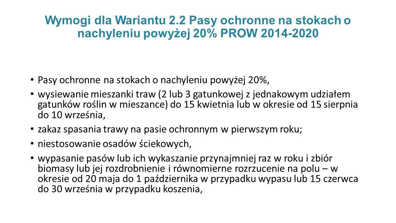 Wymogi dla Wariantu 2.2 Pasy ochronne na stokach o nachyleniu powyżej 20% PROW 2014-2020 Pasy ochronne na stokach o nachyleniu powyżej 20%, wysiewanie mieszanki traw (2 lub 3 gatunkowej z jednakowym udziałem gatunków roślin w mieszance) do 15 kwietnia lub w okresie od 15 sierpnia do 10 września, zakaz spasania trawy na pasie ochronnym w pierwszym roku; niestosowanie osadów ściekowych, wypasanie pasów lub ich wykaszanie przynajmniej raz w roku i zbiór biomasy lub jej rozdrobnienie i równomierne rozrzucenie na polu – w okresie od 20 maja do 1 października w przypadku wypasu lub 15 czerwca do 30 września w przypadku koszenia,
