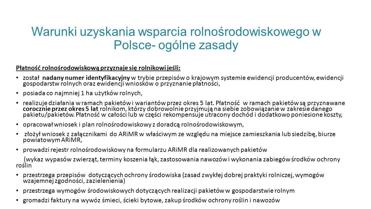 Warunki uzyskania wsparcia rolnośrodowiskowego w Polsce- ogólne zasady Płatność rolnośrodowiskową przyznaje się rolnikowi jeśli: został nadany numer identyfikacyjny w trybie przepisów o krajowym systemie ewidencji producentów, ewidencji gospodarstw rolnych oraz ewidencji wniosków o przyznanie płatności, posiada co najmniej 1 ha użytków rolnych, realizuje działania w ramach pakietów i wariantów przez okres 5 lat.