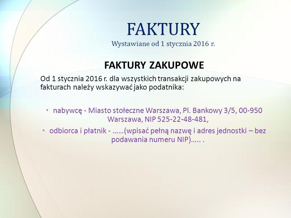 FAKTURY ZAKUPOWE Od 1 stycznia 2016 r. dla wszystkich transakcji zakupowych na fakturach należy wskazywać jako podatnika: nabywcę - Miasto stołeczne W